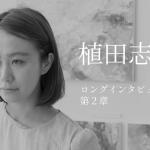 植田志保 ロングインタビュー 第2章